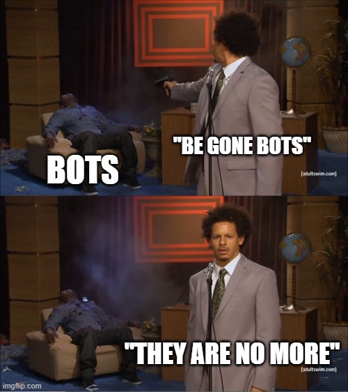 "kill all the bots |  ""BE GONE BOTS""; BOTS; ""THEY ARE NO MORE"" 