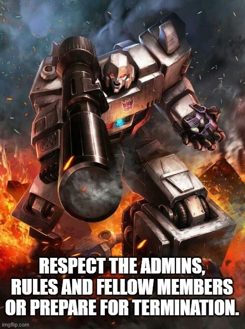 Megatron's Authority |  RESPECT THE ADMINS, RULES AND FELLOW MEMBERS OR PREPARE FOR TERMINATION. | image tagged in megatron,decepticons,transformers,transformers g1,robots | made w/ Imgflip meme maker