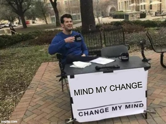 Change My Mind Meme |  MIND MY CHANGE | image tagged in memes,change my mind | made w/ Imgflip meme maker