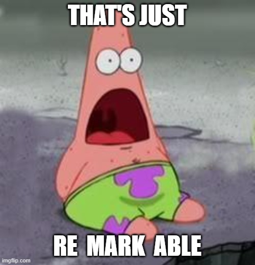 Suprised Patrick | THAT'S JUST RE  MARK  ABLE | image tagged in suprised patrick | made w/ Imgflip meme maker