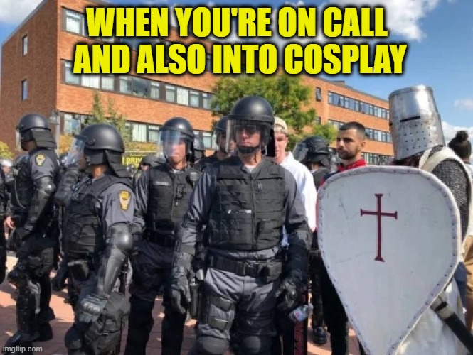 Who would want to be a Templar, anyway? |  WHEN YOU'RE ON CALL  AND ALSO INTO COSPLAY | image tagged in funny,assassins creed,knights templar,video games,police,riots | made w/ Imgflip meme maker
