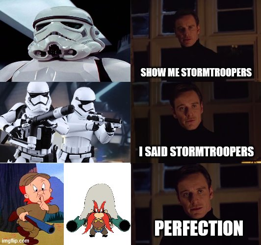 None of them can ever seem to hit their target. |  SHOW ME STORMTROOPERS; I SAID STORMTROOPERS; PERFECTION | image tagged in perfection,star wars,elmer fudd,yosemite sam | made w/ Imgflip meme maker