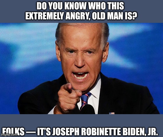 Creepy Joe — an angry and out of control old man. Not exactly Commander in  Chief material! - Imgflip