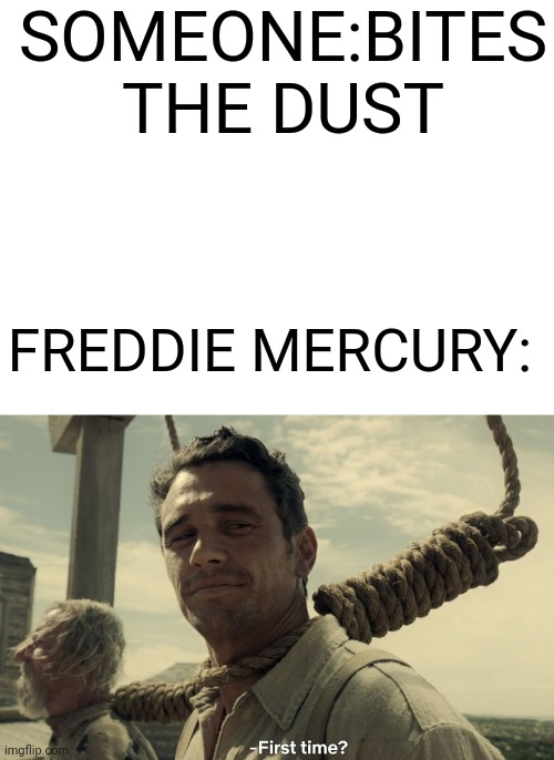 SOMEONE:BITES THE DUST; FREDDIE MERCURY: | image tagged in blank white template,first time,another one bites the dust,there is another,weird | made w/ Imgflip meme maker