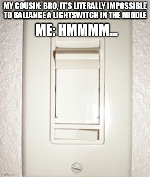 grate lite swich meme |  MY COUSIN: BRO, IT'S LITERALLY IMPOSSIBLE TO BALLANCE A LIGHTSWITCH IN THE MIDDLE; ME: HMMMM... | image tagged in light,cousin,challenge,think,thinking,smart | made w/ Imgflip meme maker