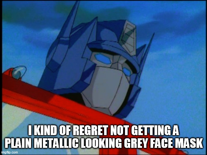 I KIND OF REGRET NOT GETTING A PLAIN METALLIC LOOKING GREY FACE MASK | image tagged in covid19,transformers,masks,social distancing,1980s | made w/ Imgflip meme maker