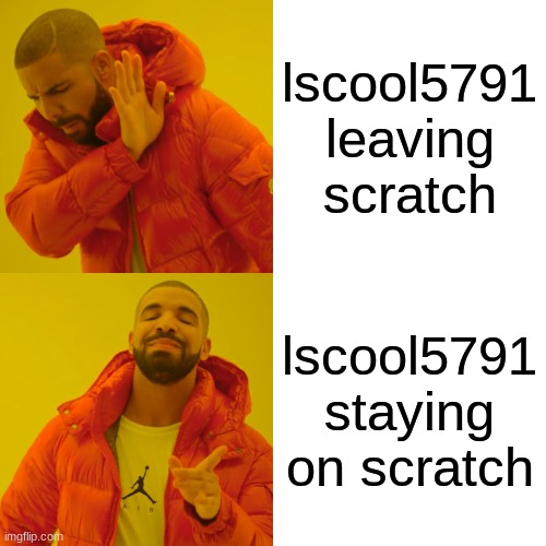 Please stay lscool5791 |  lscool5791 leaving scratch; lscool5791 staying on scratch | image tagged in memes,drake hotline bling | made w/ Imgflip meme maker