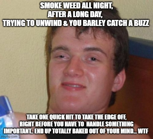 10 Guy |  SMOKE WEED ALL NIGHT, AFTER A LONG DAY,   TRYING TO UNWIND & YOU BARLEY CATCH A BUZZ; TAKE ONE QUICK HIT TO TAKE THE EDGE OFF, RIGHT BEFORE YOU HAVE TO  HANDLE SOMETHING IMPORTANT.. END UP TOTALLY BAKED OUT OF YOUR MIND... WTF | image tagged in memes,10 guy | made w/ Imgflip meme maker