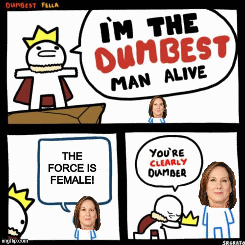 Why Kathleen Kennedy should be fired from Lucasfilm |  THE FORCE IS FEMALE! | image tagged in i'm the dumbest man alive,star wars,disney star wars,disney killed star wars,memes | made w/ Imgflip meme maker