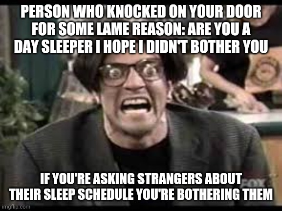 Stan mad tv |  PERSON WHO KNOCKED ON YOUR DOOR FOR SOME LAME REASON: ARE YOU A DAY SLEEPER I HOPE I DIDN'T BOTHER YOU; IF YOU'RE ASKING STRANGERS ABOUT THEIR SLEEP SCHEDULE YOU'RE BOTHERING THEM | image tagged in stan mad tv | made w/ Imgflip meme maker