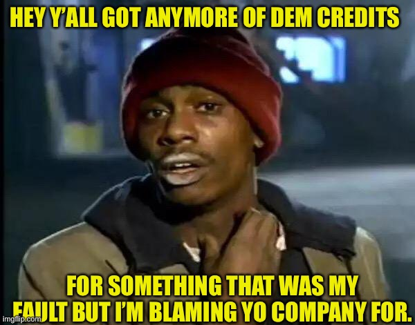 Customer bum |  HEY Y'ALL GOT ANYMORE OF DEM CREDITS; FOR SOMETHING THAT WAS MY FAULT BUT I'M BLAMING YO COMPANY FOR. | image tagged in memes,y'all got any more of that,customer service,customers,funny,too funny | made w/ Imgflip meme maker