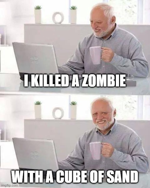 Hide the Pain Harold Meme |  I KILLED A ZOMBIE; WITH A CUBE OF SAND | image tagged in memes,hide the pain harold | made w/ Imgflip meme maker
