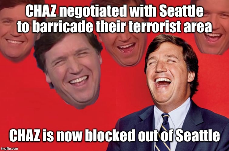 And the terrorists are contained |  CHAZ negotiated with Seattle to barricade their terrorist area; CHAZ is now blocked out of Seattle | image tagged in tucker laughs at libs,terrorists,chaz,chop,seattle,barricades | made w/ Imgflip meme maker