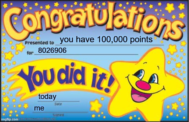 THANKS FOR 100K POINTS GUYS!!!! :D |  you have 100,000 points; 8026906; today; me | image tagged in memes,happy star congratulations | made w/ Imgflip meme maker