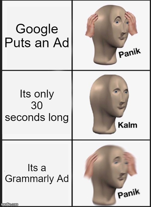 Panik Kalm Panik Meme |  Google Puts an Ad; Its only 30 seconds long; Its a Grammarly Ad | image tagged in memes,panik kalm panik | made w/ Imgflip meme maker