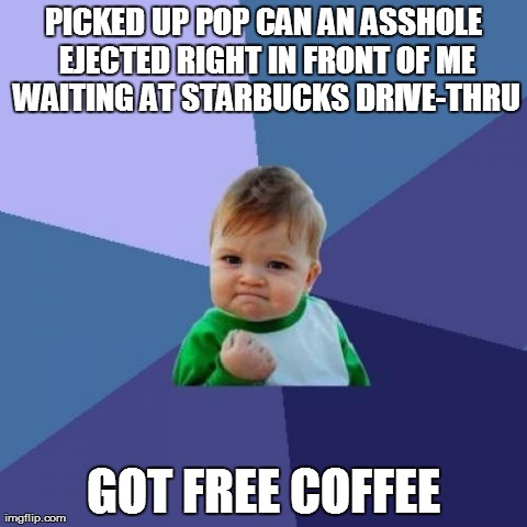 Success Kid Meme | PICKED UP POP CAN AN ASSHOLE EJECTED RIGHT IN FRONT OF ME WAITING AT STARBUCKS DRIVE-THRU GOT FREE COFFEE | image tagged in memes,success kid,AdviceAnimals | made w/ Imgflip meme maker