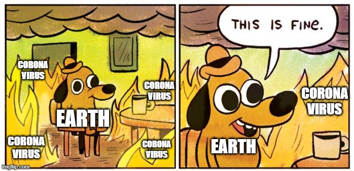 This Is Fine |  CORONA VIRUS; CORONA VIRUS; CORONA VIRUS; EARTH; EARTH; CORONA VIRUS; CORONA VIRUS | image tagged in memes,this is fine | made w/ Imgflip meme maker