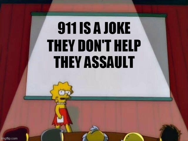 911 is a joke |  THEY DON'T HELP; 911 IS A JOKE; THEY ASSAULT | image tagged in lisa simpson's presentation,911 | made w/ Imgflip meme maker