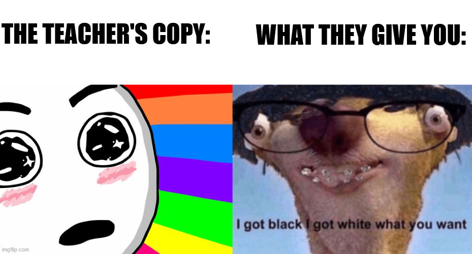 Heh, this time I might actually like this template |  WHAT THEY GIVE YOU:; THE TEACHER'S COPY: | image tagged in amazing,i got black i got white what ya want,memes,teachers copy,what they give you,school | made w/ Imgflip meme maker
