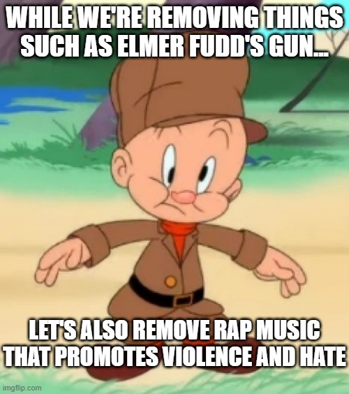 WHILE WE'RE REMOVING THINGS SUCH AS ELMER FUDD'S GUN... LET'S ALSO REMOVE RAP MUSIC THAT PROMOTES VIOLENCE AND HATE | image tagged in elmer fudd | made w/ Imgflip meme maker
