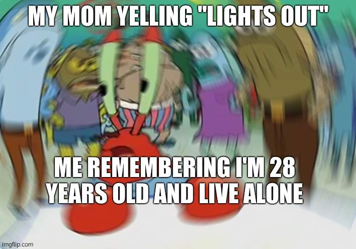 "Mr Krabs Blur Meme |  MY MOM YELLING ""LIGHTS OUT""; ME REMEMBERING I'M 28 YEARS OLD AND LIVE ALONE 
