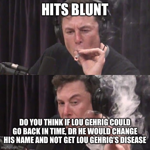 Lou Gehrig time traveler |  HITS BLUNT; DO YOU THINK IF LOU GEHRIG COULD GO BACK IN TIME, DR HE WOULD CHANGE HIS NAME AND NOT GET LOU GEHRIG'S DISEASE | image tagged in elon musk,elon musk smoking a joint,lou gehrig,time travel | made w/ Imgflip meme maker