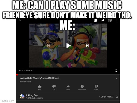 ME: CAN I PLAY SOME MUSIC; FRIEND:YE SURE DON'T MAKE IT WEIRD THO. ME: | image tagged in woomy,splatoon | made w/ Imgflip meme maker