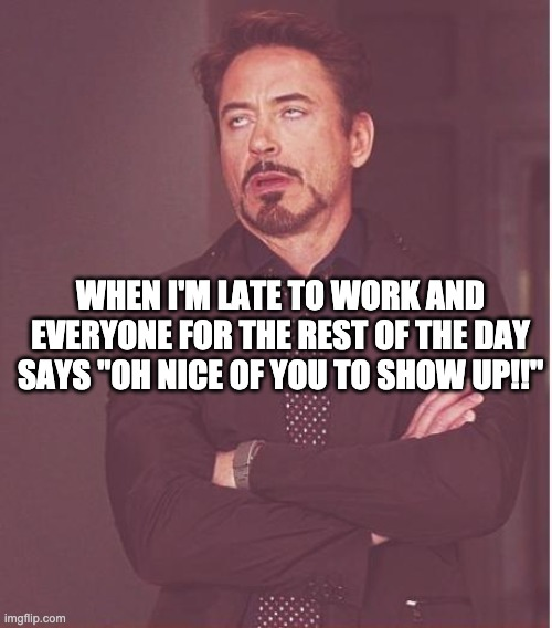 "Face You Make Robert Downey Jr |  WHEN I'M LATE TO WORK AND EVERYONE FOR THE REST OF THE DAY SAYS ""OH NICE OF YOU TO SHOW UP!!"" 