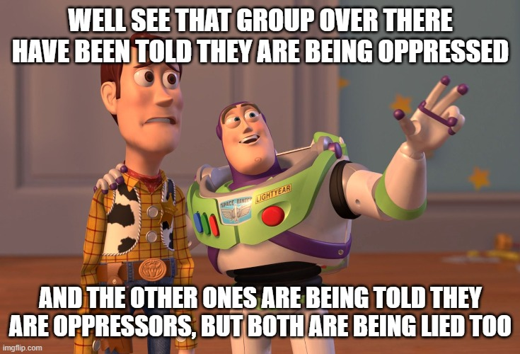 X, X Everywhere |  WELL SEE THAT GROUP OVER THERE HAVE BEEN TOLD THEY ARE BEING OPPRESSED; AND THE OTHER ONES ARE BEING TOLD THEY ARE OPPRESSORS, BUT BOTH ARE BEING LIED TOO | image tagged in memes,x x everywhere | made w/ Imgflip meme maker