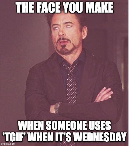 TGIF |  THE FACE YOU MAKE; WHEN SOMEONE USES 'TGIF' WHEN IT'S WEDNESDAY | image tagged in memes,face you make robert downey jr,tgif | made w/ Imgflip meme maker