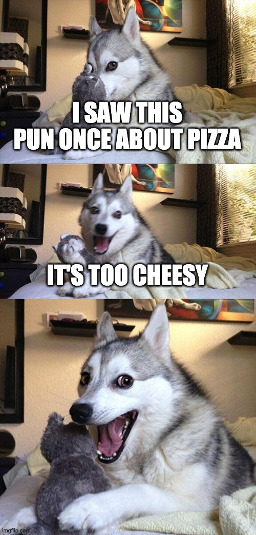 Punny Dog |  I SAW THIS PUN ONCE ABOUT PIZZA; IT'S TOO CHEESY | image tagged in memes,bad pun dog,bad puns | made w/ Imgflip meme maker