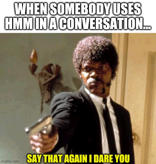 Say That Again I Dare You |  WHEN SOMEBODY USES HMM IN A CONVERSATION... SAY THAT AGAIN I DARE YOU | image tagged in memes,say that again i dare you | made w/ Imgflip meme maker