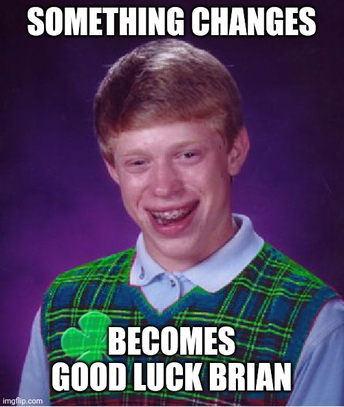 good luck brian | SOMETHING CHANGES BECOMES GOOD LUCK BRIAN | image tagged in good luck brian | made w/ Imgflip meme maker