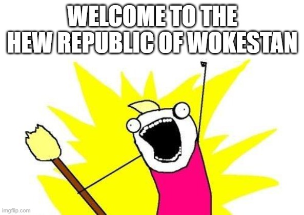 New Republic of Wokestan |  WELCOME TO THE HEW REPUBLIC OF WOKESTAN | image tagged in memes,x all the y,woke,funny world politics | made w/ Imgflip meme maker