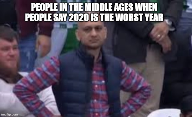 Black plauge |  PEOPLE IN THE MIDDLE AGES WHEN PEOPLE SAY 2020 IS THE WORST YEAR | image tagged in middle age,covid-19 | made w/ Imgflip meme maker