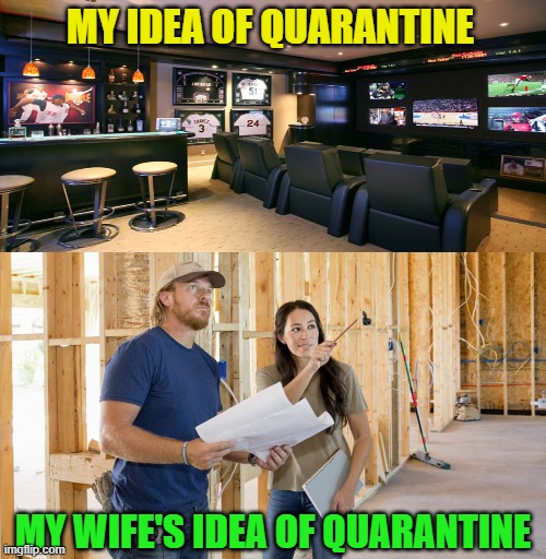 Truth. |  MY IDEA OF QUARANTINE; MY WIFE'S IDEA OF QUARANTINE | image tagged in funny,quarantine,covid-19,pandemic,married,imgflip users | made w/ Imgflip meme maker