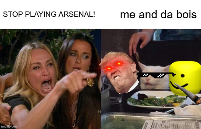 skillzz |  STOP PLAYING ARSENAL! me and da bois | image tagged in memes,woman yelling at cat | made w/ Imgflip meme maker