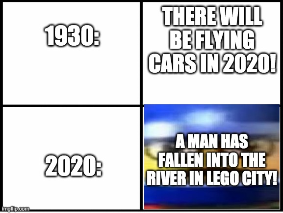 is this meme dead now? |  THERE WILL BE FLYING CARS IN 2020! 1930:; 2020:; A MAN HAS FALLEN INTO THE RIVER IN LEGO CITY! | image tagged in 2020,lego,hey | made w/ Imgflip meme maker