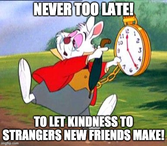 Stranger Friends |  NEVER TOO LATE! TO LET KINDNESS TO STRANGERS NEW FRIENDS MAKE! | image tagged in white rabbit i'm late,kindness,strangers,friends | made w/ Imgflip meme maker