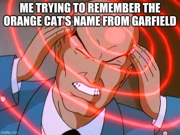 Professor X |  ME TRYING TO REMEMBER THE ORANGE CAT'S NAME FROM GARFIELD | image tagged in professor x | made w/ Imgflip meme maker