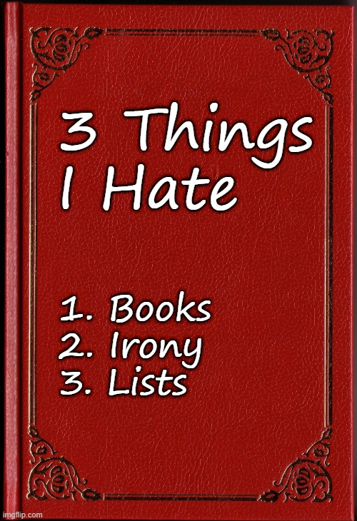 How Ironic |  3 Things I Hate; 1. Books 2. Irony 3. Lists | image tagged in books,blank book,irony,ironic | made w/ Imgflip meme maker