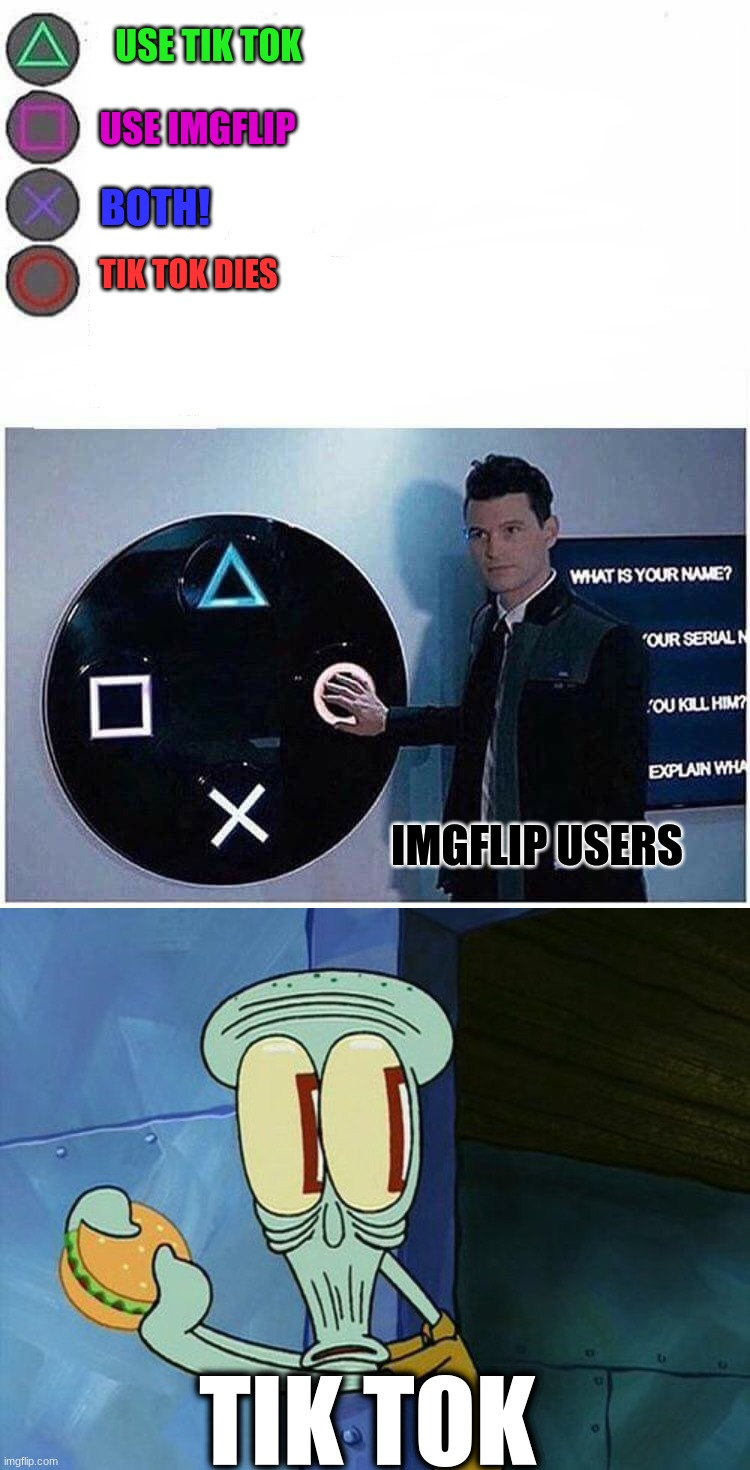 USE TIK TOK; USE IMGFLIP; BOTH! TIK TOK DIES; IMGFLIP USERS; TIK TOK | image tagged in oh shit squidward,playstation button choices | made w/ Imgflip meme maker