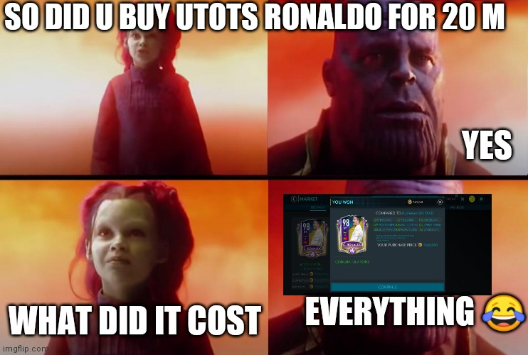 thanos what did it cost |  SO DID U BUY UTOTS RONALDO FOR 20 M; YES; WHAT DID IT COST; EVERYTHING 😂 | image tagged in thanos what did it cost | made w/ Imgflip meme maker