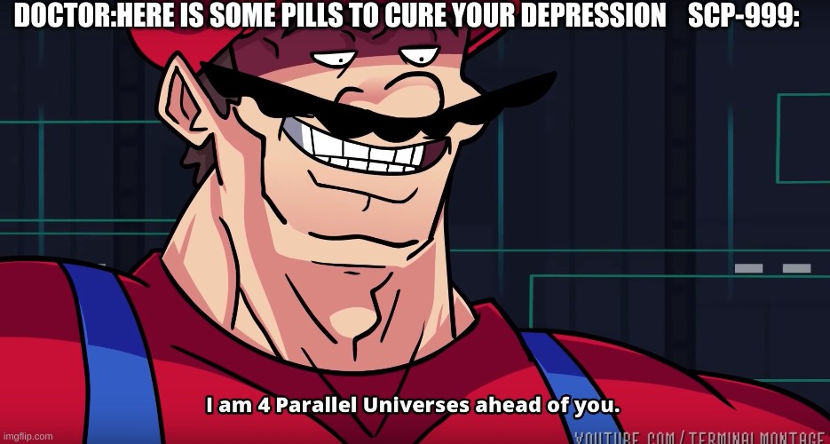 4 parallel |  DOCTOR:HERE IS SOME PILLS TO CURE YOUR DEPRESSION    SCP-999: | image tagged in i am 4 parallel universes ahead of you | made w/ Imgflip meme maker