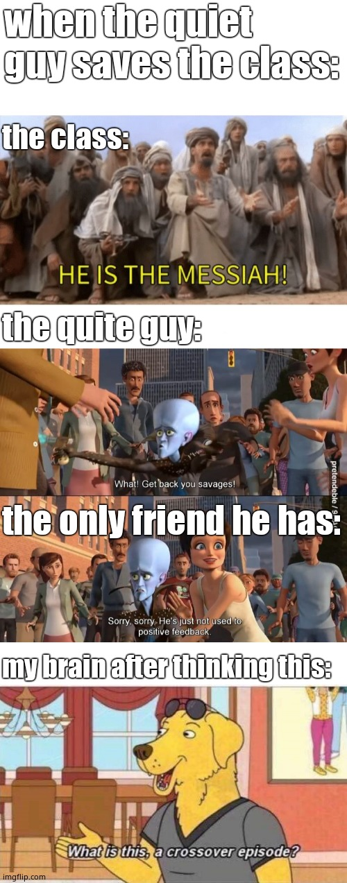 quiet guy saving the class |  when the quiet guy saves the class:; the class:; the quite guy:; the only friend he has:; my brain after thinking this: | image tagged in what is this a crossover episode,megamind positive feedback,he is the messiah,school | made w/ Imgflip meme maker