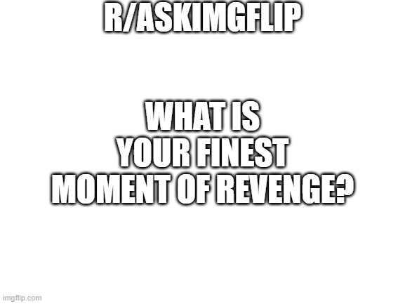 blank white template |  R/ASKIMGFLIP; WHAT IS YOUR FINEST MOMENT OF REVENGE? | image tagged in blank white template | made w/ Imgflip meme maker