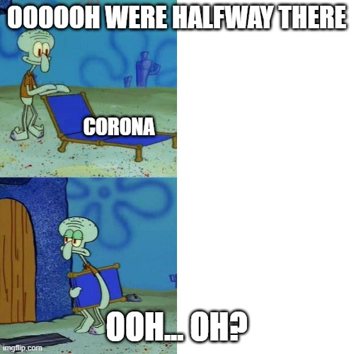 Squidward chair | OOOOOH WERE HALFWAY THERE OOH... OH? CORONA | image tagged in squidward chair | made w/ Imgflip meme maker