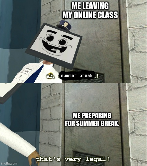 It's almost over. |  ME LEAVING MY ONLINE CLASS; summer break; ME PREPARING FOR SUMMER BREAK. | image tagged in mr moniter that's very legal | made w/ Imgflip meme maker