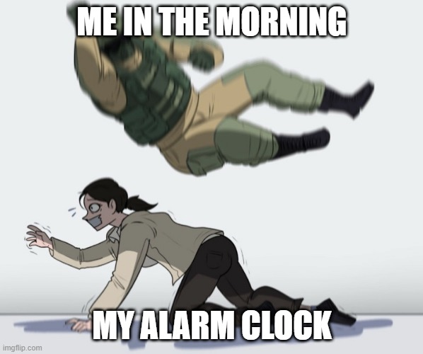 Guy falling on another person |  ME IN THE MORNING; MY ALARM CLOCK | image tagged in guy falling on another person | made w/ Imgflip meme maker