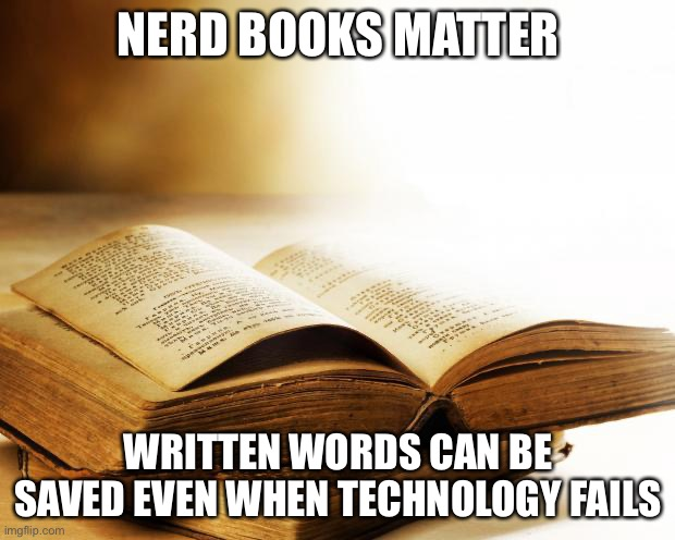 old books |  NERD BOOKS MATTER; WRITTEN WORDS CAN BE SAVED EVEN WHEN TECHNOLOGY FAILS | image tagged in old books | made w/ Imgflip meme maker